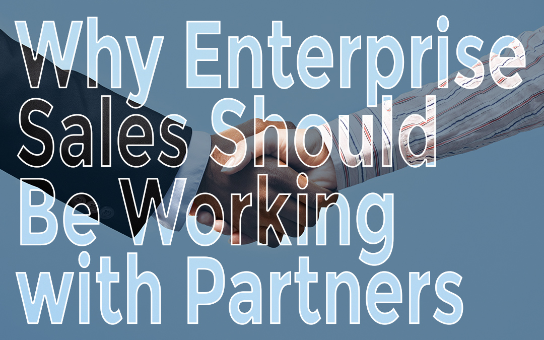 Why Enterprise Sales Should Be Working With Partners